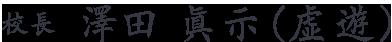 校長  澤田 眞示(虚遊)